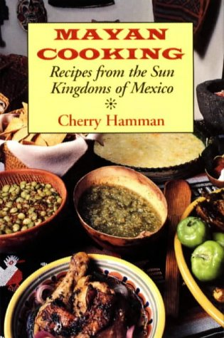 Mayan Cooking: Recipes from the Sun Kingdoms of Mexico