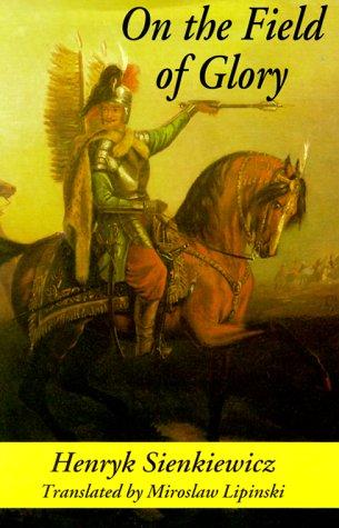 On the Field of Glory: An Historical Novel of the Time of King John Sobieski: Sienkiewicz, Henryk K...