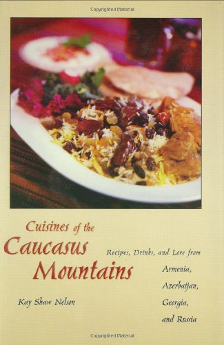 Cuisines of the Caucasus Mountains: Recipes, Drinks, and Lore from Armenia, Azerbaijan, Georgia, ...