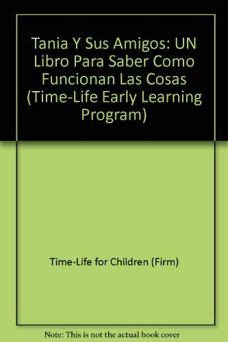 Tania Y Sus Amigos: UN Libro Para Saber Como Funcionan Las Cosas (Time-Life Early Learning Program) (Spanish Edition) (0783535163) by Time-Life for Children (Firm)