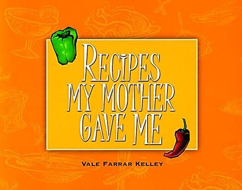Recipes My Mother Gave Me: Kelley, Vale Farrar