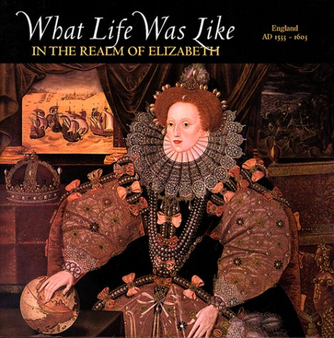 WHAT LIFE WAS LIKE IN THE REALM OF ELIZABETH: ENGLAND, AD 1533-1603
