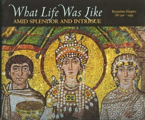 What Life Was Like Amid Splendor and Intrigue: Byzantine Empire Ad 330-1453: Editor-Ellen Anker; ...