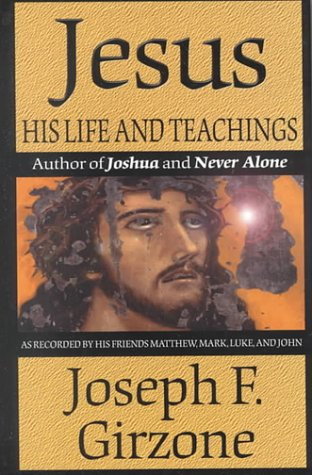 Jesus, His Life and Teachings: As Recorded by His Friends, Matthew, Mark, Luke, and John: Girzone, ...