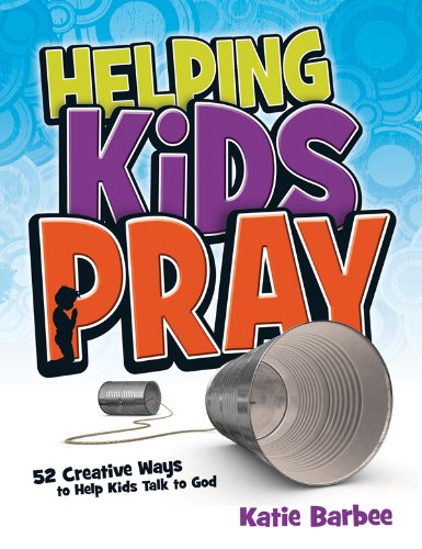 9780784725658: Helping Kids Pray: 52 Creative Ways to Help Kids Talk to God