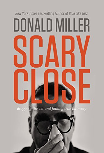 9780785213185: Scary Close: Dropping the Act and Finding True Intimacy