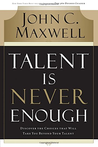 Talent Is Never Enough: Discover the Choices: Maxwell, John C.