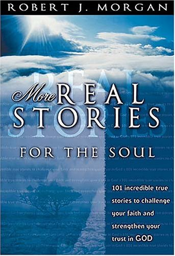 More Real Stories For The Soul 101 Incredible True Stories To Challenge Your Faith And Strengthen ...