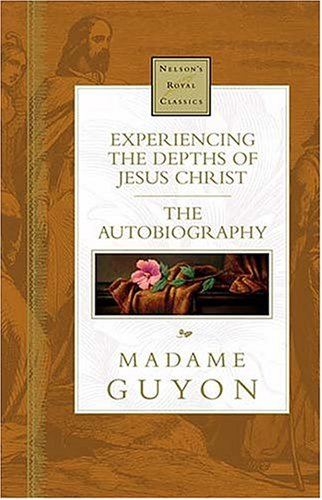Experiencing The Depths Of Jesus Christ Nelson's Royal Classics: Madame Guyon