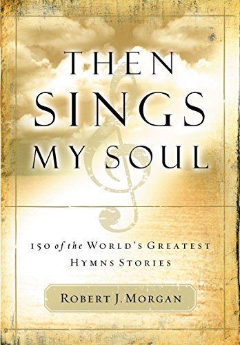 Then Sings My Soul: 150 of the World's Greatest Hymn Stories: Robert Morgan