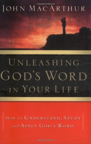 Unleashing God's Word in Your Life: How to Understand, Study and Apply God's Word (0785250336) by John MacArthur