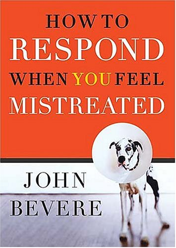 How to Respond When You Feel Mistreated: Bevere, John