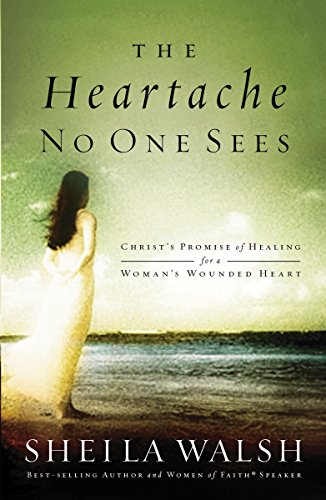 The Heartache No One Sees: Real Healing for a Woman's Wounded Heart (0785262903) by Sheila Walsh