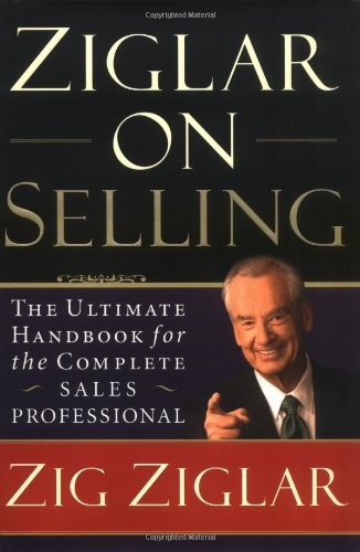 Ziglar on Selling : The Ultimate Handbook for the Complete Sales Professional
