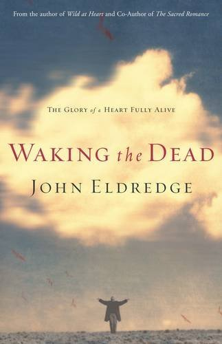 Waking the Dead: The Glory of a Heart Fully Alive: Eldredge, John