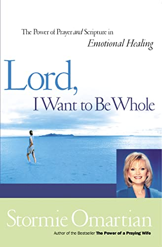 Lord, I Want To Be Whole: The Power Of Prayer And Scripture In Emotional Healing (9780785267034) by Stormie Omartian