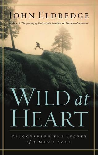 Wild At Heart Discovering the Secret of a Man's Soul