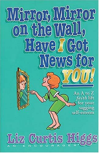 Mirror, Mirror on the Wall, Have I Got News for You! (0785271090) by Liz Curtis Higgs