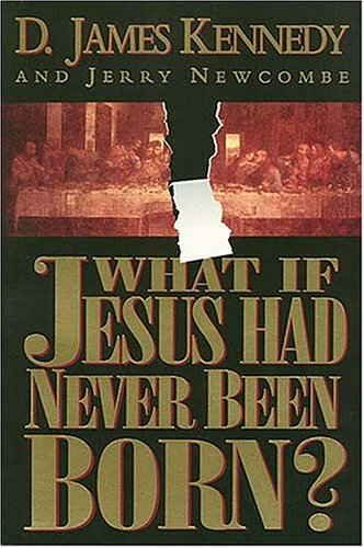 What If Jesus Had Never Been Born: Kennedy, D. James