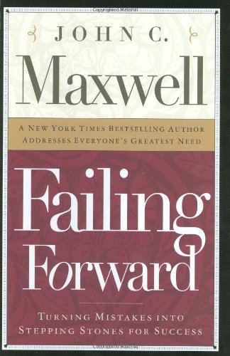 Failing Forward: Turning Mistakes into Stepping Stones for Success: Maxwell, John C.
