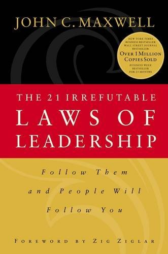 The 21 Irrefutable Laws of Leadership: Follow Them and People Will Follow You: Maxwell, John C.