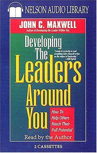 Developing The Leaders Around You - How To Help Others Reach Their Full Potential: John C. Maxwell