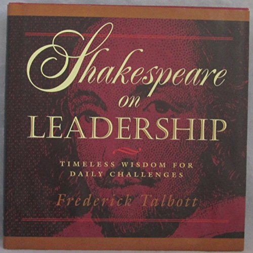 Shakespeare on Leadership: Timeless Wisdom for Daily Challenges: Talbott, Frederick