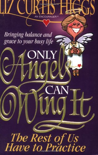 Only Angels Can Wing It The Rest Of Us Have To Practice (0785282475) by Liz Curtis Higgs