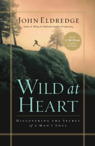 Wild at Heart: Discovering the Secret of a Man's Soul by ...