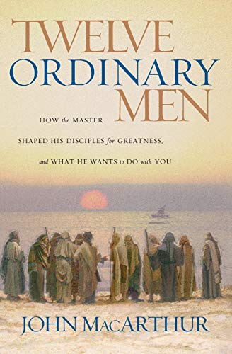 Twelve Ordinary Men: How the Master Shaped: MacArthur, John F.