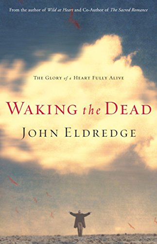 Waking the Dead: The Glory of a Heart Fully Alive (9780785288299) by Eldredge, John