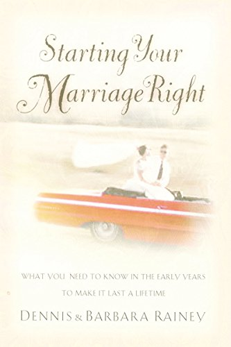 Starting Your Marriage Right: What You Need to Know in the Early Years to Make It Last a Lifetime (078528852X) by Dennis Rainey