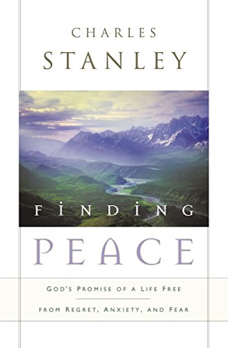 Finding Peace: God's Promise of a Life Free from Regret, Anxiety, and Fear: Charles Stanley