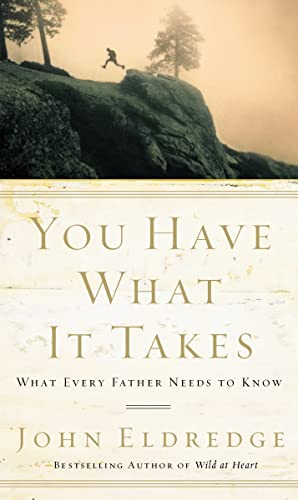 You Have What It Takes: What Every Father Needs to Know: Eldredge, John