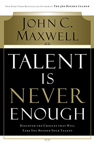 9780785288961: Talent Is Never Enough: Discover the Choices That Will Take You Beyond Your Talent
