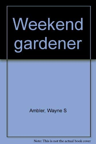 Weekend Gardener: a Gardening Guide for Your Busy Lifestyle