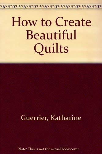 How to Create Beautiful Quilts (0785805435) by Katharine Guerrier