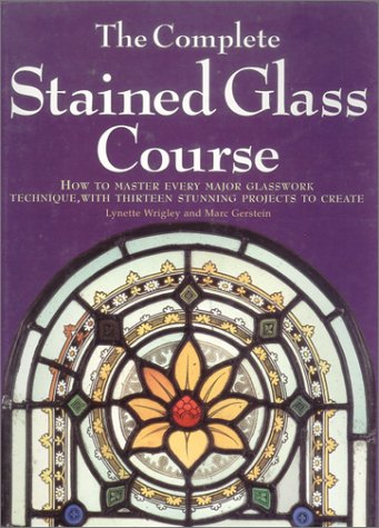 9780785805656: The Complete Stained Glass Course: How to Master Every Major Glasswork Technique, with Thirteen Stunning Projects to Create