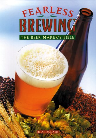 Fearless Brewing: The Beermaker's Bible (First Edition)