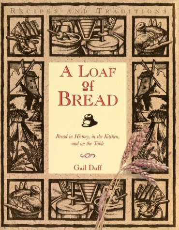 A Loaf of Bread: Bread in History, in the Kitchen, and on the Table: Duff, Gail
