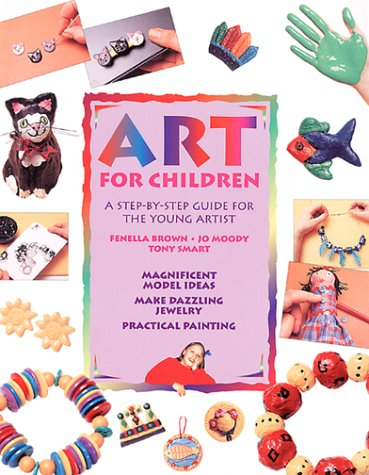 Art for Children: A Step-By-Step Guide for the Young Artist: Brown, Fenella, Moody, Jo, Smart, Tony