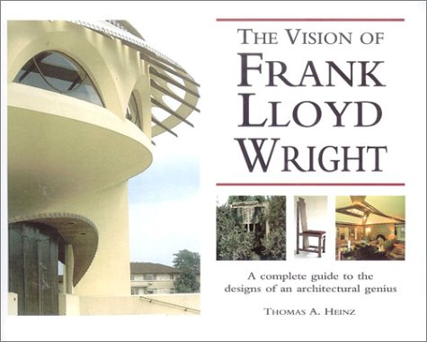 The Vision of Frank Lloyd Wright, A Complete Guide to the Designs of an Architectural Genius