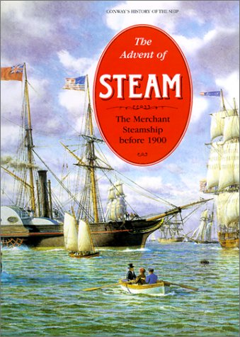 The Advent of Steam: The Merchant Steamship before 1900 (Conway's History of the Ship)
