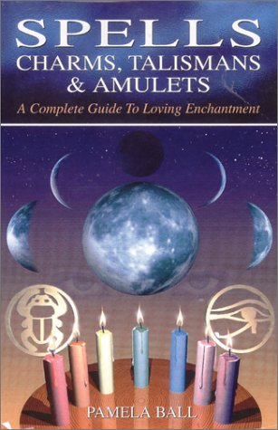Spells, Charms, Talismans & Amulets: A Complete Guide to Loving Enchantment: Ball, Pamela