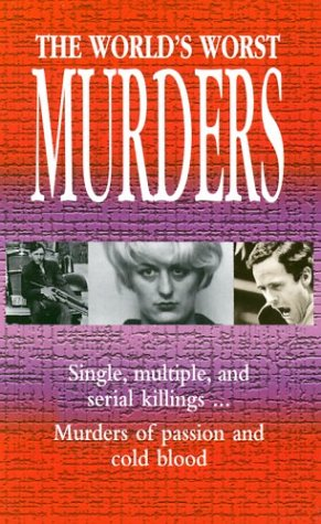 The World's Worst Murders: Single, Multiple, and Serial Killings.Murders of Passion and Cold ...