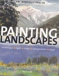 An Introduction to Painting Landscapes: Technique, Light, Color, Composition, Style: Ted Gould