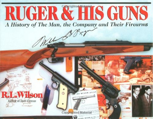 Ruger & His Guns: A History of: Wilson, R L,