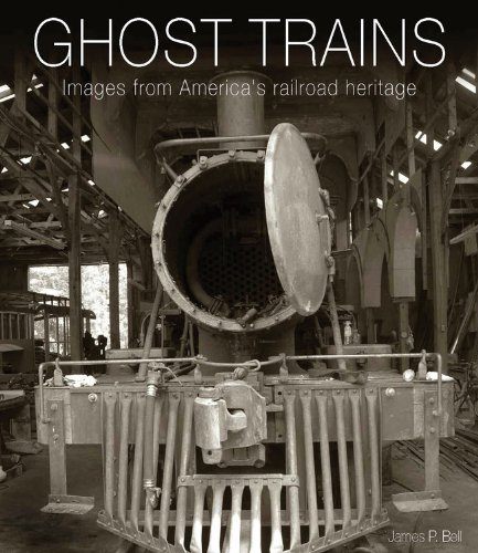 Ghost Trains: Images from America's Railroad Heritage: Bell, James P