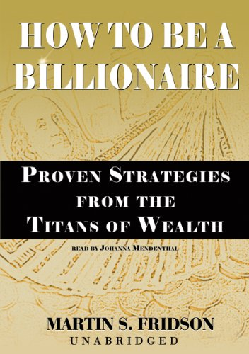 How to Be a Billionaire: Proven Strategies from the Titans of Wealth (0786122374) by Martin S. Fridson