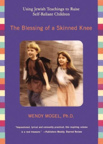 The Blessing of a Skinned Knee: Using Jewish Teachings to Raise Self-Reliant Children: Wendy Mogel